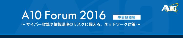 A10 Forum 2016 - サイバー攻撃や情報漏洩のリスクに備える、ネットワーク対策 -